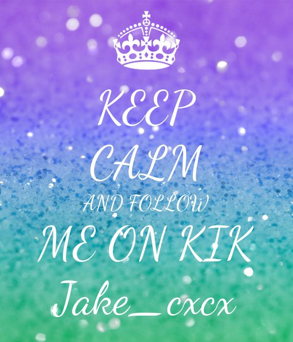 KEEP CALM AND FOLLOW ME ON KIK Jake_cxcx