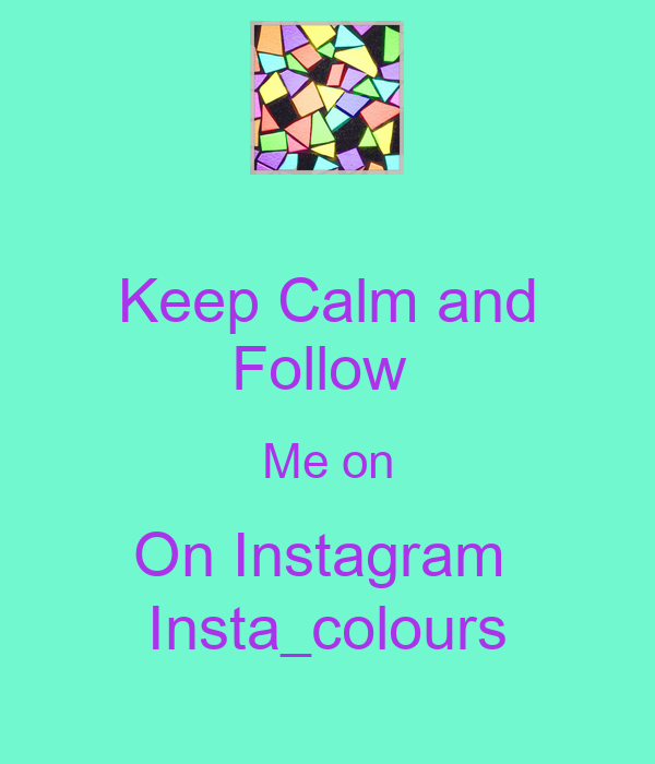 Keep Calm and Follow  Me on On Instagram  Insta_colours