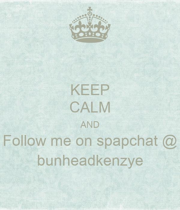 KEEP CALM AND Follow me on spapchat @ bunheadkenzye