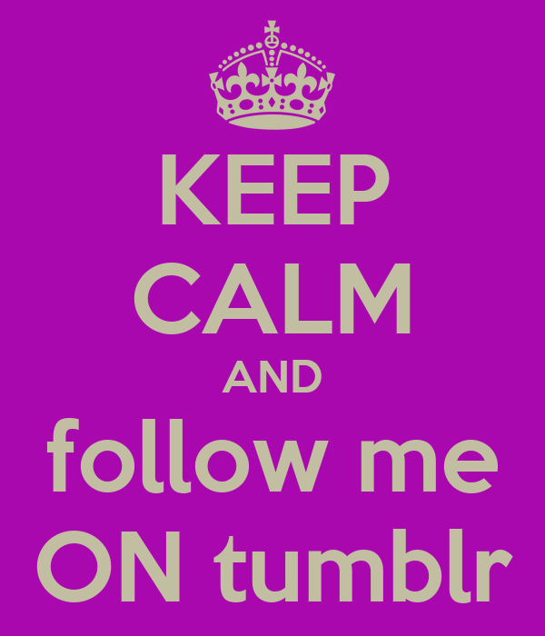 KEEP CALM AND follow me ON tumblr