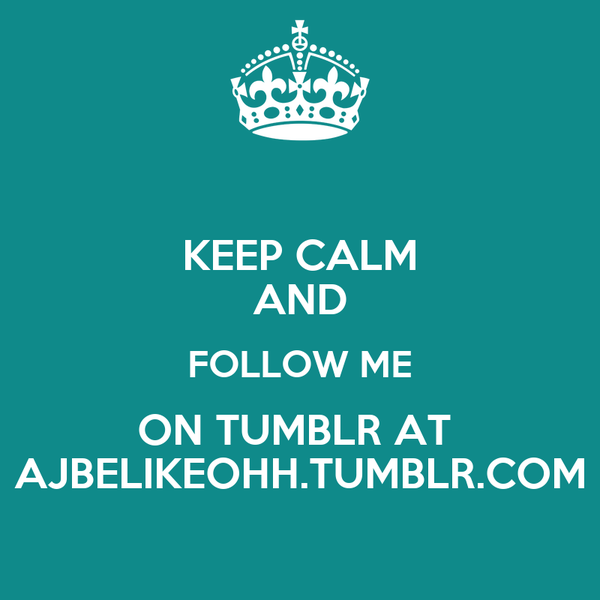 KEEP CALM AND FOLLOW ME ON TUMBLR AT  AJBELIKEOHH.TUMBLR.COM
