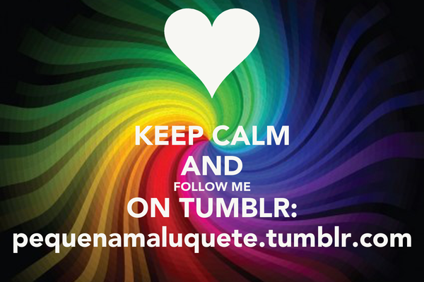 KEEP CALM AND FOLLOW ME ON TUMBLR: pequenamaluquete.tumblr.com