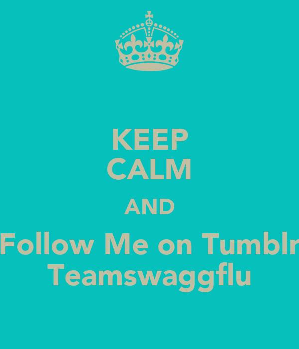 KEEP CALM AND Follow Me on Tumblr Teamswaggflu