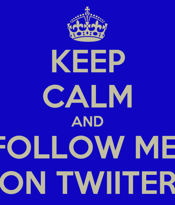 KEEP CALM AND FOLLOW ME  ON TWIITER