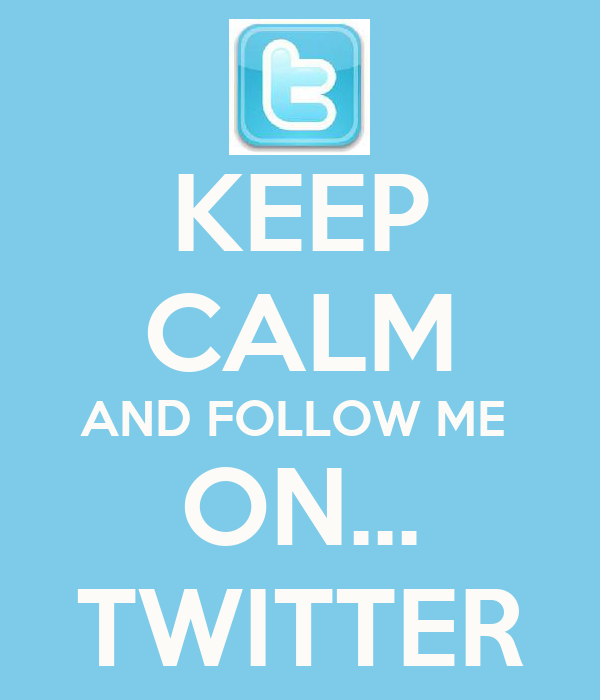 KEEP CALM AND FOLLOW ME  ON... TWITTER