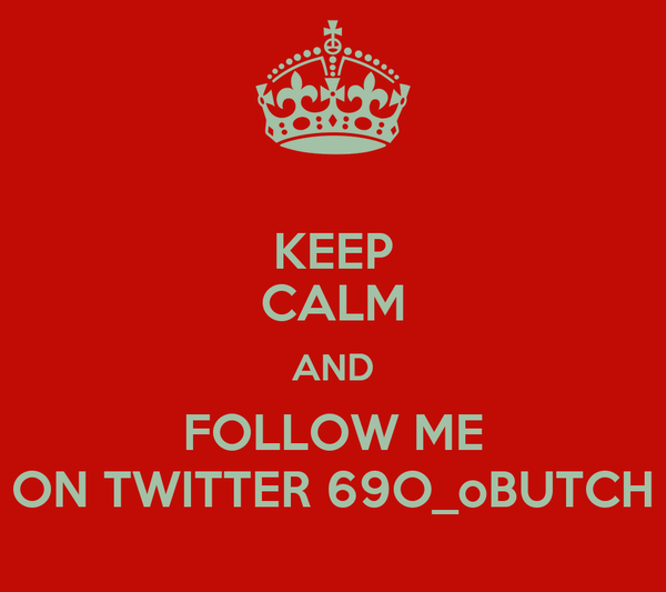 KEEP CALM AND FOLLOW ME ON TWITTER 69O_oBUTCH