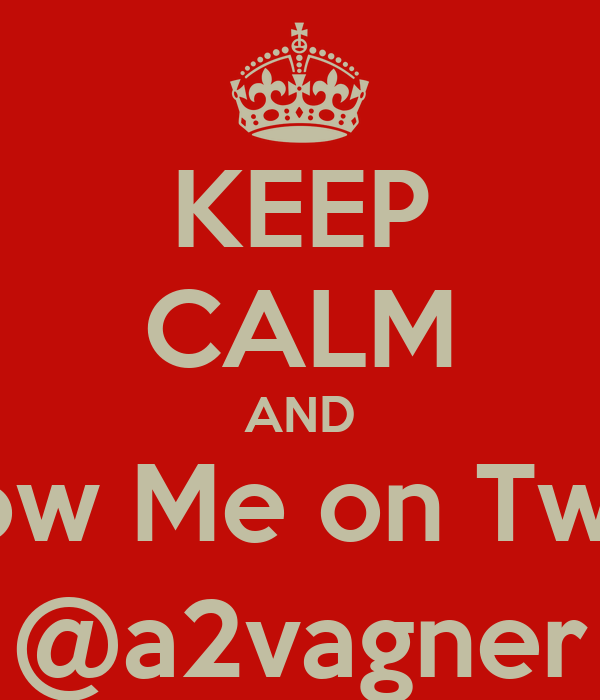 KEEP CALM AND Follow Me on Twitter @a2vagner