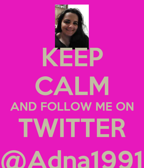 KEEP CALM AND FOLLOW ME ON TWITTER @Adna1991