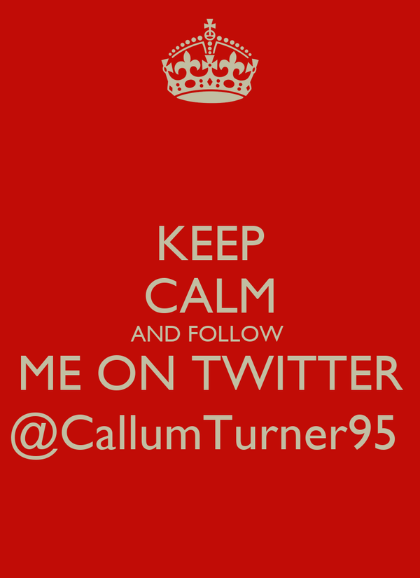 KEEP CALM AND FOLLOW  ME ON TWITTER @CallumTurner95
