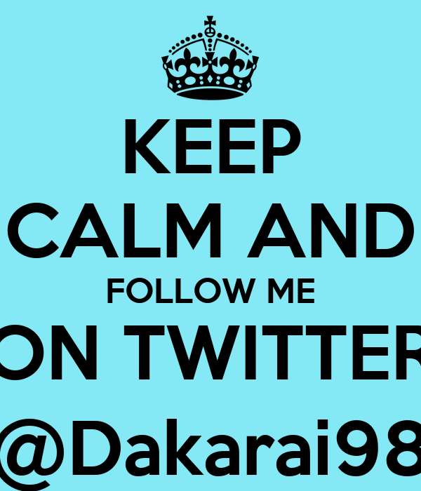 KEEP CALM AND FOLLOW ME ON TWITTER @Dakarai98