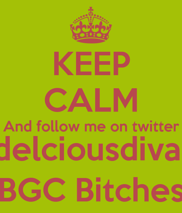 KEEP CALM And follow me on twitter @delciousdiva99 BGC Bitches