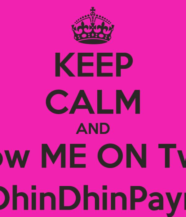 KEEP CALM AND FolLow ME ON Twitter @DhinDhinPayne1
