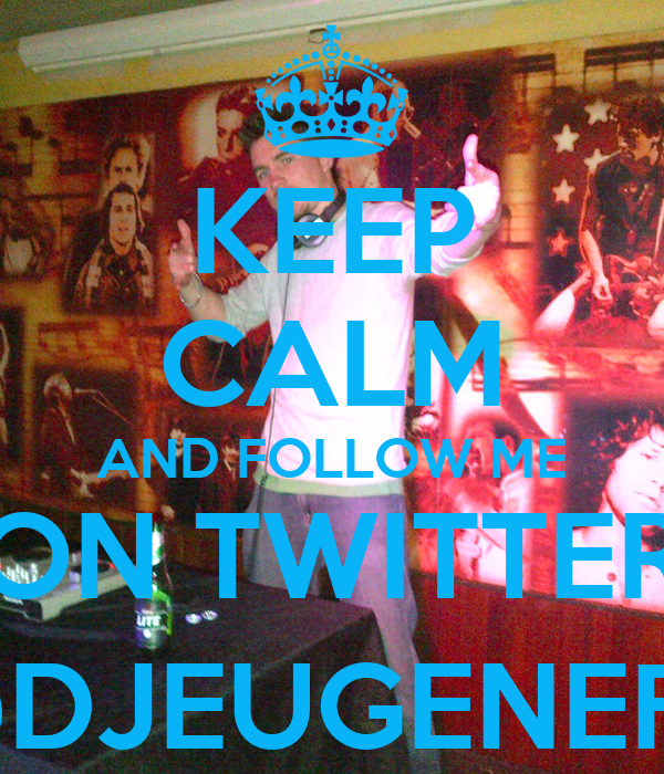 KEEP CALM AND FOLLOW ME ON TWITTER @DJEUGENEFX