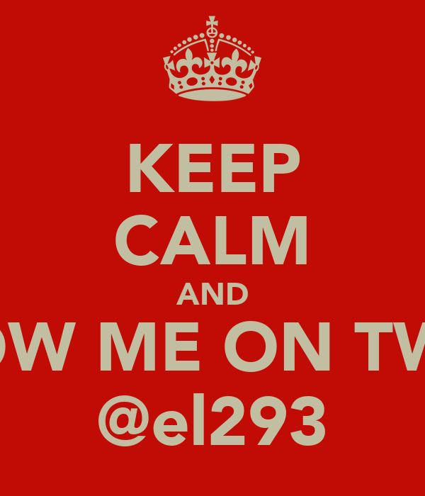 KEEP CALM AND FOLLOW ME ON TWITTER @el293