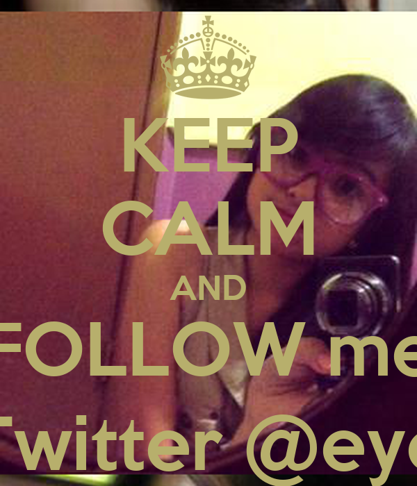KEEP CALM AND FOLLOW me ON Twitter @eyeraM