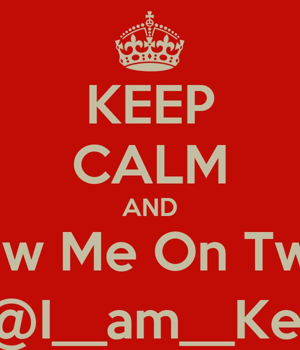 KEEP CALM AND Follow Me On Twitter @I__am__Ke