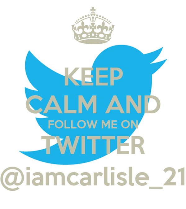 KEEP CALM AND FOLLOW ME ON TWITTER @iamcarlisle_21