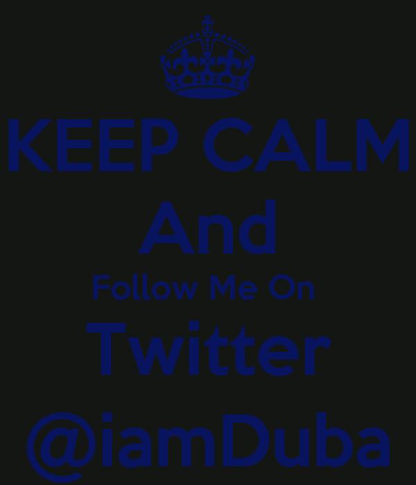 KEEP CALM And Follow Me On  Twitter @iamDuba