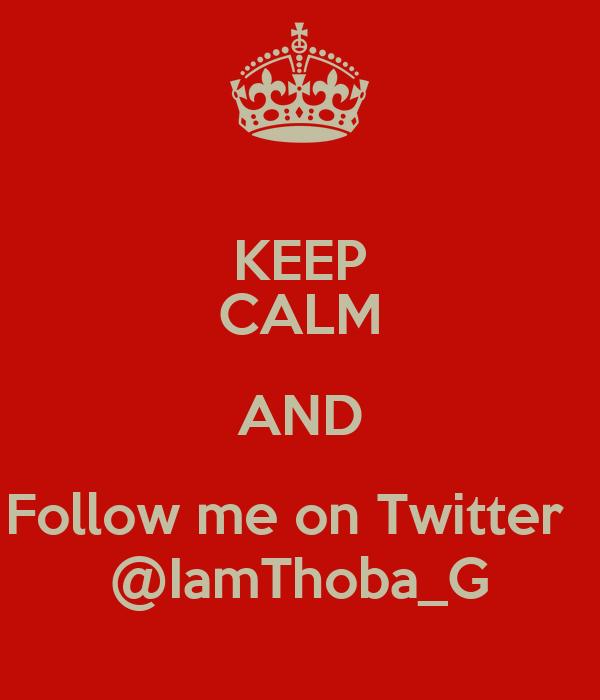 KEEP CALM AND Follow me on Twitter   @IamThoba_G