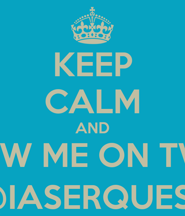 KEEP CALM AND FOLLOW ME ON TWITTER @IASERQUEST