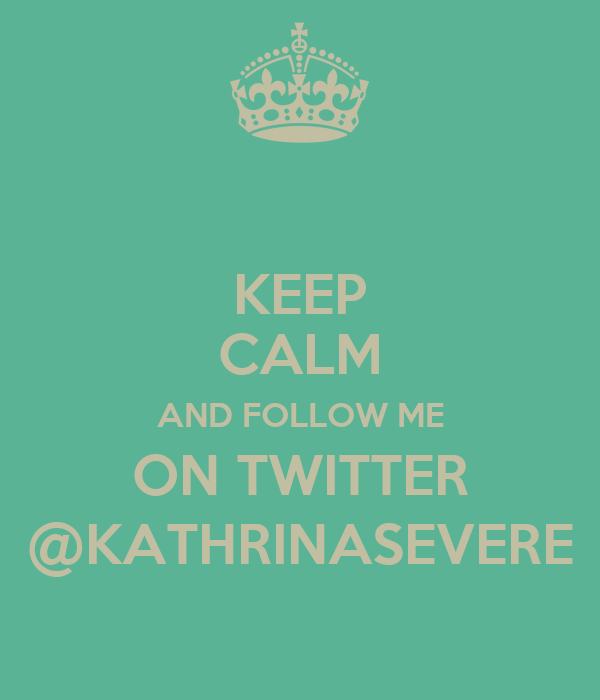 KEEP CALM AND FOLLOW ME ON TWITTER @KATHRINASEVERE