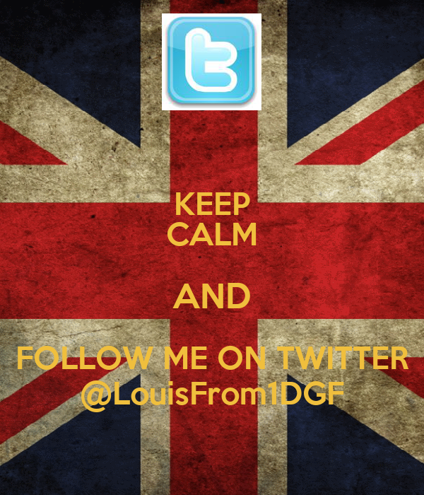 KEEP CALM AND FOLLOW ME ON TWITTER @LouisFrom1DGF