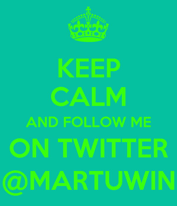 KEEP CALM AND FOLLOW ME ON TWITTER @MARTUWIN