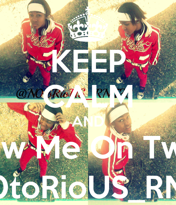 KEEP CALM AND Follow Me On Twitter @N0toRioUS_RNT23