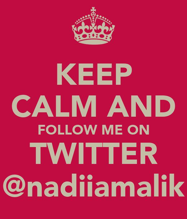 KEEP CALM AND FOLLOW ME ON TWITTER @nadiiamalik