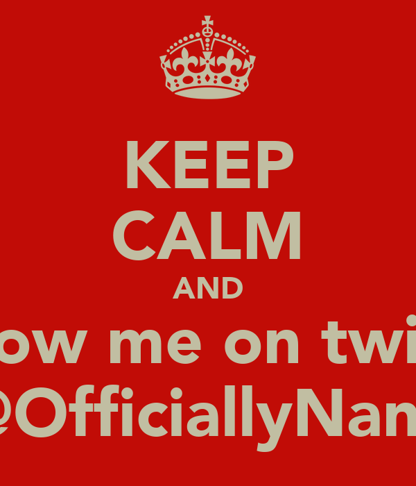 KEEP CALM AND Follow me on twitter @OfficiallyNana