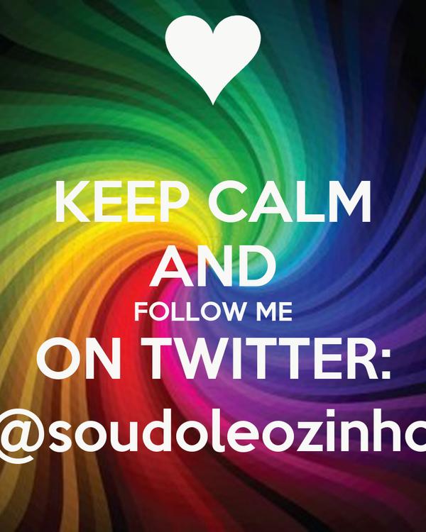 KEEP CALM AND FOLLOW ME ON TWITTER: @soudoleozinho