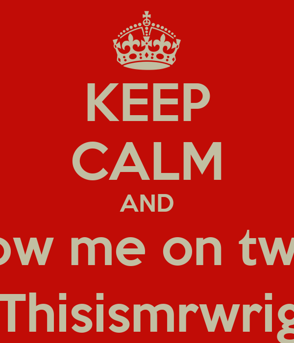 KEEP CALM AND Follow me on twitter @Thisismrwright