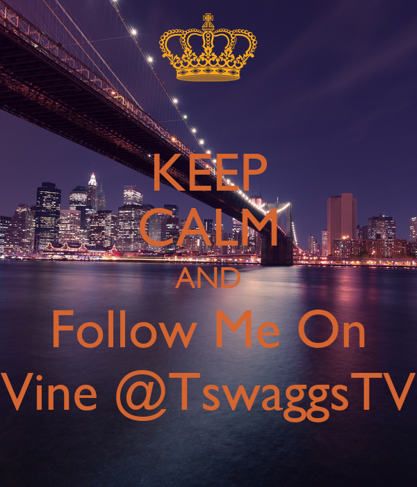 KEEP CALM AND Follow Me On Vine @TswaggsTV