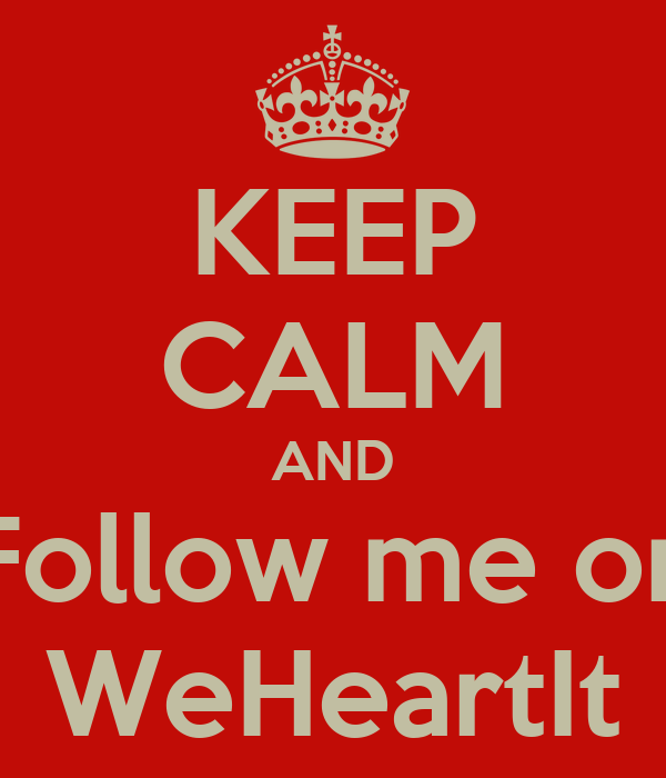 KEEP CALM AND Follow me on WeHeartIt