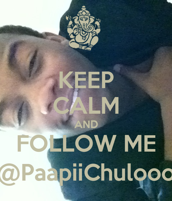 KEEP CALM AND FOLLOW ME @PaapiiChulooo