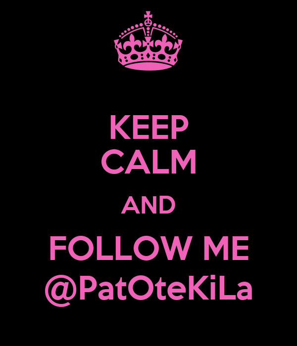 KEEP CALM AND FOLLOW ME @PatOteKiLa