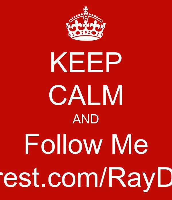 KEEP CALM AND Follow Me Pinterest.com/RayDennis