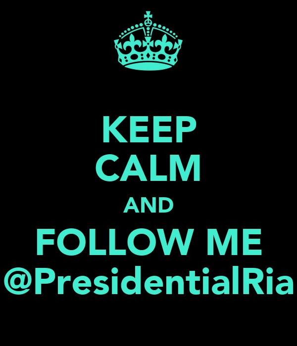 KEEP CALM AND FOLLOW ME @PresidentialRia