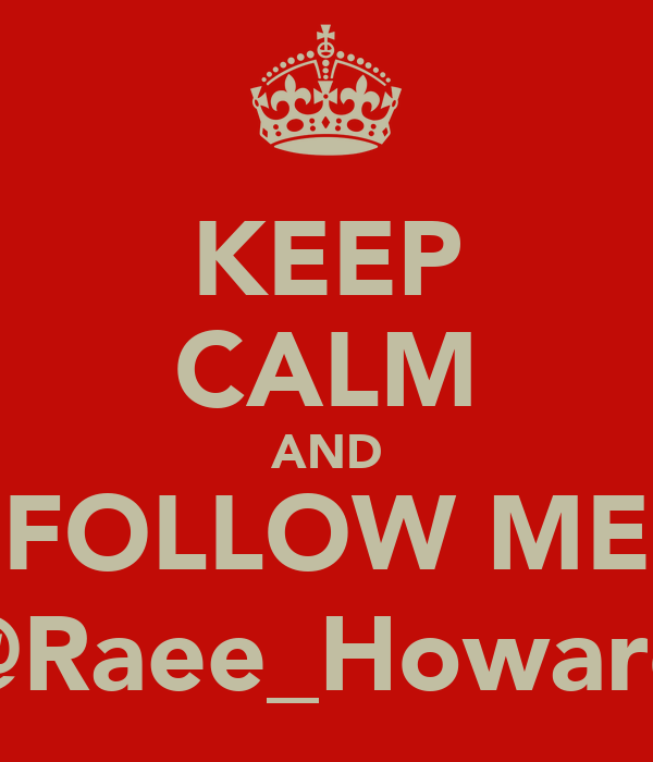 KEEP CALM AND FOLLOW ME @Raee_Howard