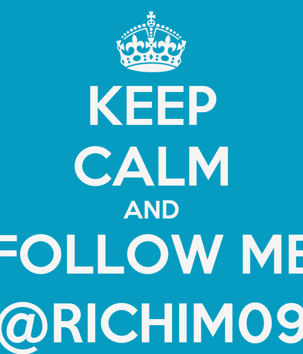 KEEP CALM AND FOLLOW ME @RICHIM09