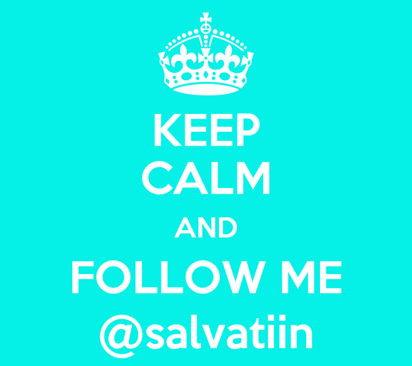 KEEP CALM AND FOLLOW ME @salvatiin