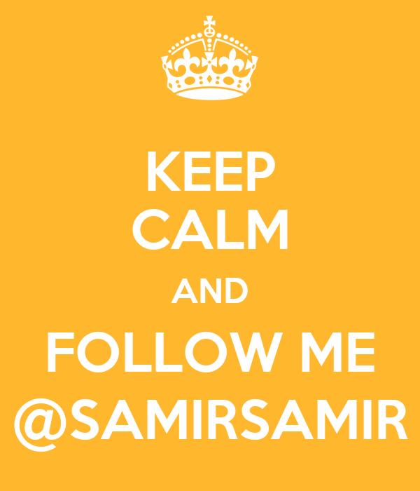 KEEP CALM AND FOLLOW ME @SAMIRSAMIR