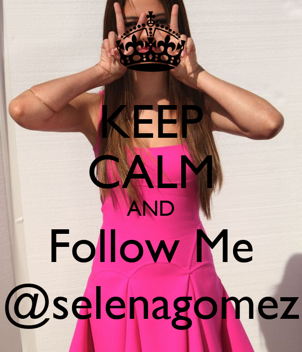 KEEP CALM AND Follow Me @selenagomez