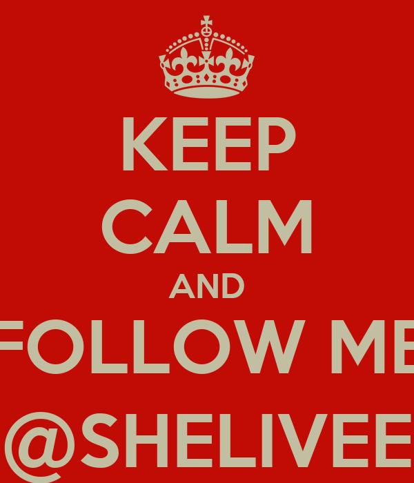 KEEP CALM AND FOLLOW ME @SHELIVEE