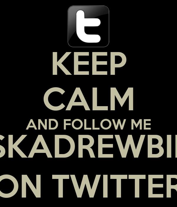 KEEP CALM AND FOLLOW ME @SISKADREWBIEBER ON TWITTER