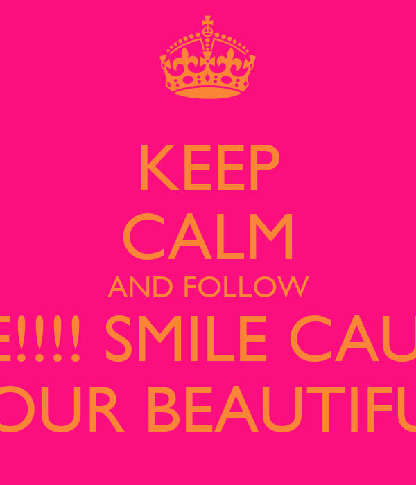 KEEP CALM AND FOLLOW ME!!!! SMILE CAUSE YOUR BEAUTIFUL
