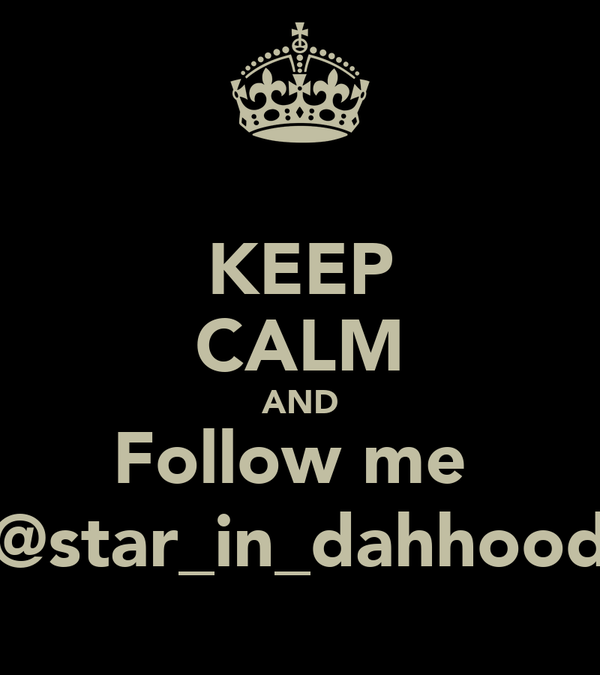 KEEP CALM AND Follow me  @star_in_dahhood