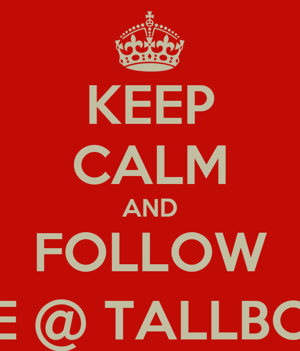 KEEP CALM AND FOLLOW ME @ TALLBOIII