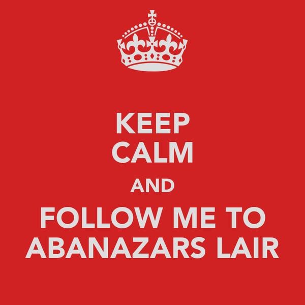 KEEP CALM AND FOLLOW ME TO ABANAZARS LAIR