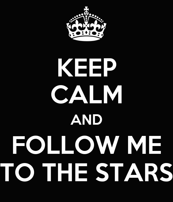 KEEP CALM AND FOLLOW ME TO THE STARS